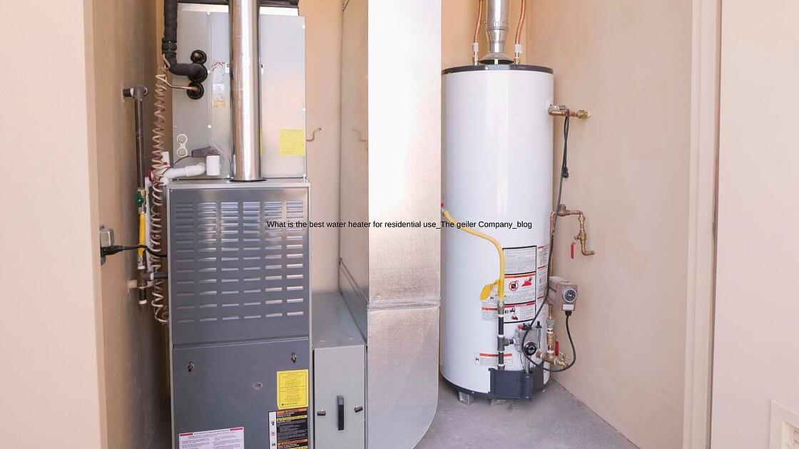 What is the best water heater for residential use_The geiler Company_blog